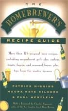 The Homebrewers' Recipe Guide - More than 175 original beer recipes including magnificent pale ales, ambers, stouts, lagers, and seasonal brews, plus tips from the master brewers ebook by Patrick Higgins, Maura Kate Kilgore, Paul Hertlein