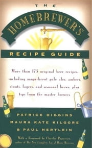 The Homebrewers' Recipe Guide - More than 175 original beer recipes including magnificent pale ales, ambers, stouts, lagers, and seasonal brews, plus tips from the master brewers ebook by Patrick Higgins,Maura Kate Kilgore,Paul Hertlein