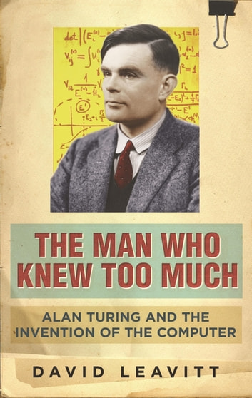 The Man Who Knew Too Much - Alan Turing and the invention of computers ebook by David Leavitt