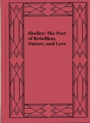 Shelley: The Poet of Rebellion, Nature, and Love ebook by Sydney Waterlow