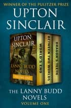 The Lanny Budd Novels Volume One - World's End, Between Two Worlds, and Dragon's Teeth ebook by Upton Sinclair