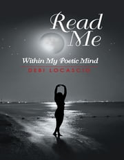 Read Me: Within My Poetic Mind ebook by Debi Locascio