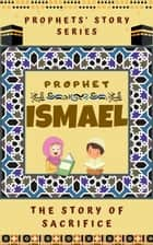 Prophet Ismael ; The Story of Sacrifice - Prophet Story Series ebook by Kids Islamic Books