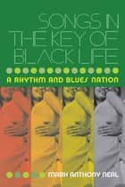Songs in the Key of Black Life - A Rhythm and Blues Nation ebook by Mark Anthony Neal