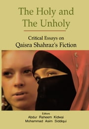 The Holy and The Unholy: Critical Essays on Qaisra Shahraz's Fiction ebook by Abdur Raheem Kidwai