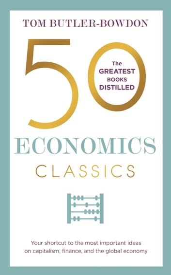 50 Economics Classics - Your shortcut to the most important ideas on capitalism, finance, and the global economy ebook by Tom Butler-Bowdon