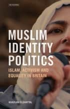 Muslim Identity Politics - Islam, Activism and Equality in Britain ebook by Khadijah Elshayyal
