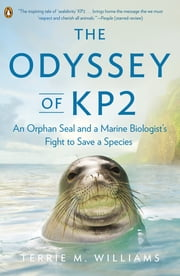 The Odyssey of KP2 - An Orphan Seal and a Marine Biologist's Fight to Save a Species ebook by Terrie M. Williams
