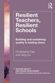Resilient Teachers, Resilient Schools - Building and sustaining quality in testing times ebook by Christopher Day,Qing Gu