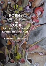 Poems: Brief Intervals - ROBB: A Gnostical Closet Drama In Two Acts ebook by Bernard X Bovasso
