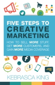 Five Steps to Creative Marketing - How to Sell More Stuff, Get More Customers, And Gain More Media Coverage ebook by Kebrasca King