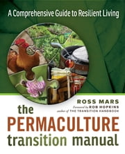 The Permaculture Transition Manual - A Comprehensive Guide to Resilient Living ebook by Ross Mars