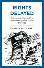 Rights Delayed - The American State and the Defeat of Progressive Unions, 1935-1950 ebook by Charles W. Romney