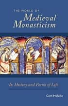 The World of Medieval Monasticism ebook by Gert Melville,James D Mixson,Giles Constable