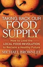 Taking Back Our Food Supply - How to Lead the Local Food Revolution to Reclaim a Healthy Future ebook by Michael Brownlee