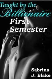 First Semester - Taught by the Billionaire, #1 ebook by Sabrina J. Blake