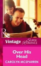 Over His Head (Mills & Boon Vintage Superromance) (Single Father, Book 14) ebook by Carolyn McSparren