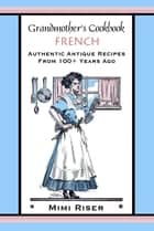 Grandmother's Cookbook, French, Authentic Antique Recipes from 100+ Years Ago ebook by Mimi Riser