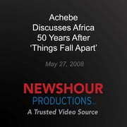 Achebe Discusses Africa 50 Years After 'Things Fall Apart' audiobook by PBS NewsHour