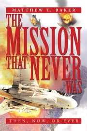 THE MISSION THAT NEVER WAS - THEN, NOW, OR EVER ebook by Matthew T. Baker