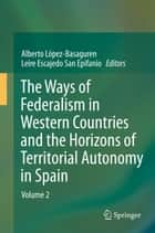 The Ways of Federalism in Western Countries and the Horizons of Territorial Autonomy in Spain - Volume 2 ebook by Leire Escajedo San Epifanio, Alberto López - Basaguren