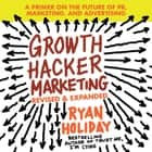 Growth Hacker Marketing - A Primer on the Future of PR, Marketing, and Advertising: Revised and Expanded audiobook by Ryan Holiday