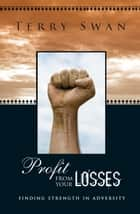 Profit From Your Losses - Finding Strength in Adversity ebook by Terry Swan