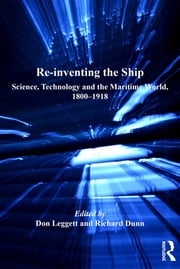 Re-inventing the Ship - Science, Technology and the Maritime World, 1800-1918 ebook by Don Leggett,Richard Dunn