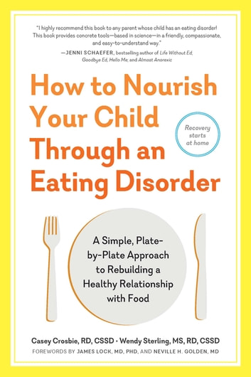 How to Nourish Your Child Through an Eating Disorder - A Simple, Plate-by-Plate Approach to Rebuilding a Healthy Relationship with Food ebook by Casey Crosbie RD, CSSD,Wendy Sterling MS, RD, CSSD