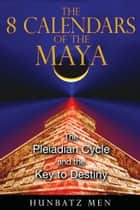 The 8 Calendars of the Maya - The Pleiadian Cycle and the Key to Destiny ebook by