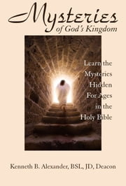 MYSTERIES OF GOD'S KINGDOM ebook by Kenneth B. Alexander,BSL,JD,Deacon