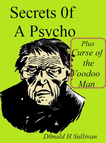 Secrets of a Psycho Plus Curse of the Voodoo Man ebook by Donald H Sullivan