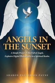Angels In The Sunset - A Simple Prayer. A Sky Full Of Angels. Explosive Digital Photography in a Spiritual Realm. ebook by Sharon Patterson Payne