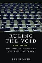 Ruling the Void - The Hollowing of Western Democracy ebook by Peter Mair