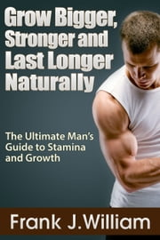 Grow Bigger, Stronger and Last Longer Naturally: The Ultimate Man's Guide to Stamina and Growth ebook by Frank J. William