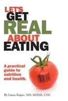 Let's Get Real About Eating - A Practical Guide to Nutrition and Health. ebook by Laura Kopec ND MA CNC