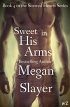 Sweet in His Arms - Scarred Hearts, #4 ebook by Megan Slayer