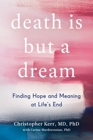 Death Is But a Dream - Finding Hope and Meaning in End of Life Dreams eBook by Christopher Kerr,Carine Mardorossian