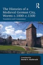 The Histories of a Medieval German City, Worms c. 1000-c. 1300 ebook by David S. Bachrach