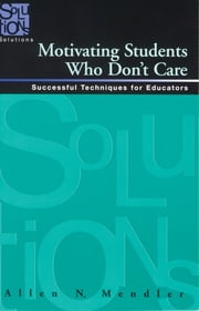 Motivating Students Who Don't Care - Successful Techniques for Educators ebook by Allen Mendler