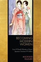 Becoming Modern Women - Love and Female Identity in Prewar Japanese Literature and Culture ebook by