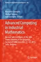 Advanced Computing in Industrial Mathematics - Revised Selected Papers of the 10th Annual Meeting of the Bulgarian Section of SIAM December 21-22, 2015, Sofia, Bulgaria ebook by Krassimir Georgiev, Michail Todorov, Ivan Georgiev