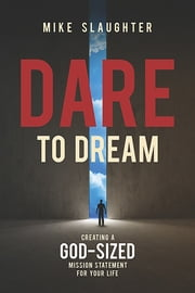 Dare to Dream - Creating a God-Sized Mission Statement for Your Life ebook by Mike Slaughter