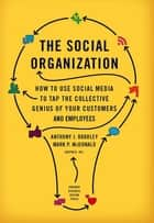 The Social Organization - How to Use Social Media to Tap the Collective Genius of Your Customers and Employees ebook by Anthony J. Bradley, Mark P. McDonald