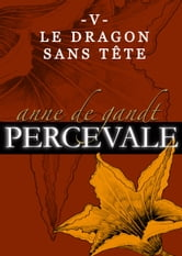 Percevale: V. Le Dragon sans tête ebook by Anne de Gandt
