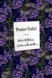 Prater Violet - A Novel ebook by Christopher Isherwood