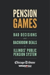 Pension Games - Bad Decisions and Backroom Deals in Illinois' Public Pension System ebook by