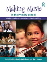 Making Music in the Primary School - Whole Class Instrumental and Vocal Teaching ebook by Nick Beach,Julie Evans,Gary Spruce