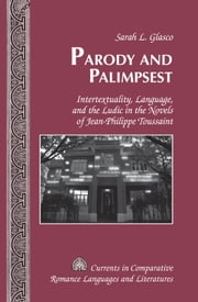 Parody and Palimpsest - Intertextuality, Language, and the Ludic in the Novels of Jean-Philippe Toussaint ebook by Sarah L. Glasco