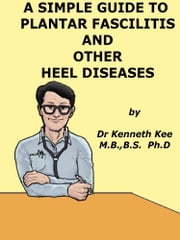 A Simple Guide to Plantar Fascilitis and Heel diseases ebook by Kenneth Kee